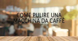 Come pulire una macchina da caffè